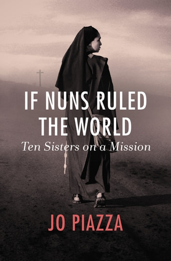 If Nuns Ruled the World - Ten Sisters on a Mission ebook by Jo Piazza