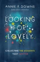 Looking for Lovely - Collecting Moments that Matter ebook by Annie F. Downs