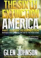 The Sixth Extinction America: Part Eleven – Resurrection. ebook by Glen Johnson