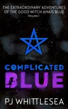 Complicated Blue - The Extraordinary Adventures of the Good Witch Anaïs Blue ebook by P J Whittlesea