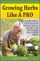 Growing Herbs Like A Pro: The Complete Guide on How to Grow Herbs Indoors & Outdoors, and How to Turn Herb Gardening into a Profitable Business ebook by Joan E. Hixson