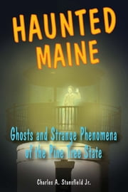 Haunted Maine: Ghosts and Strange Phenomena of the Pine Tree State ebook by Charles A. Stansfield Jr.