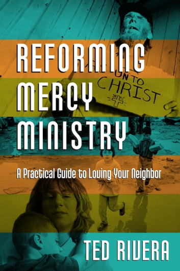 Reforming Mercy Ministry - A Practical Guide to Loving Your Neighbor ebook by Ted Rivera