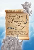 Sacred Space in a Song and a Prayer - Raise Your Vibration and Sing from Your Soul ebook by Adrienne Gill