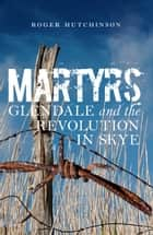 Martyrs - Glendale and the Revolution in Skye ebook by Roger Hutchinson