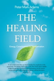 The Healing Field - Energy, Consciousness and Transformation ebook by Peter Mark Adams
