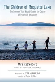 The Children of Raquette Lake - One Summer That Helped Change the Course of Treatment for Autism ebook by Mira Rothenberg,Peter A. Levine, Ph.D.