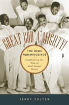 Great God A'Mighty! The Dixie Hummingbirds - Celebrating the Rise of Soul Gospel Music ebook by Jerry Zolten