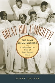 Great God AMighty! The Dixie Hummingbirds: Celebrating the Rise of Soul Gospel Music ebook by Jerry Zolten