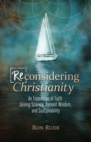 (Re)Considering Christianity - An Expedition of Faith Joining Science, Ancient Wisdom, and Sustainability ebook by Ron Rude