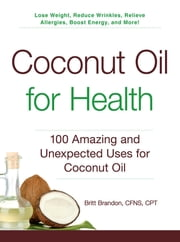 Coconut Oil for Health - 100 Amazing and Unexpected Uses for Coconut Oil ebook by Britt Brandon