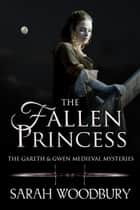 The Fallen Princess (A Gareth & Gwen Medieval Mystery) ebook by Sarah Woodbury