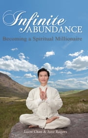 Infinite Abundance - Becoming a Spiritual Millionaire ebook by Jason Chan,Jane Rogers
