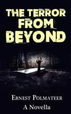 The Terror From Beyond ebook by Ernest Polmateer