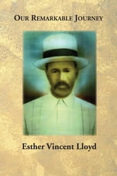 Our Remarkable Journey - A Biographical and Historical Record of the Vincent / Vinson and Van Hook Families ebook by Esther Vincent Lloyd