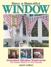 Sew A Beautiful Window: Innovative Window Treatments for Every Room in the House ebook by Sally Cowan