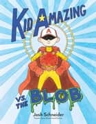 Kid Amazing vs. the Blob ebook by Josh Schneider