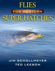 Flies for Western Super Hatches ebook by Jim Schollmeyer,Ted Leeson