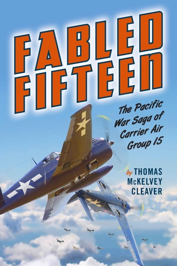 Fabled Fifteen - The Pacific War Saga of Carrier Air Group 15 ebook by Thomas McKelvey Cleaver