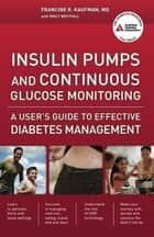 Insulin Pumps and Continuous Glucose Monitoring - A User's Guide to Effective Diabetes Management ebook by Francine R. Kaufman