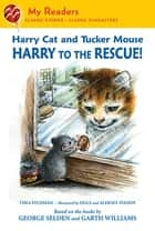 Harry Cat and Tucker Mouse: Harry to the Rescue! ebook by Thea Feldman, George Selden, Garth Williams,...
