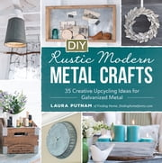 DIY Rustic Modern Metal Crafts - 35 Creative Upcycling Ideas for Galvanized Metal ebook by Laura Putnam