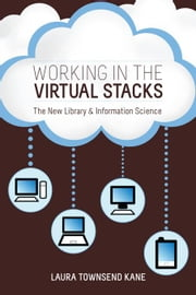 Working in the Virtual Stacks: The New Library and Information Science ebook by Kane, Laura Townsend