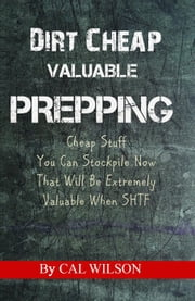 Dirt Cheap Valuable Prepping ebook by Cal Wilson