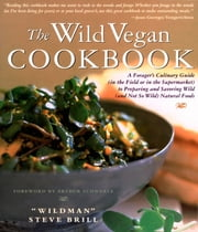 Wild Vegan Cookbook - A Forager's Culinary Guide (In the Field or in the Supermarket) to Preparing and Savoring Wild (And ebook by Steve Brill