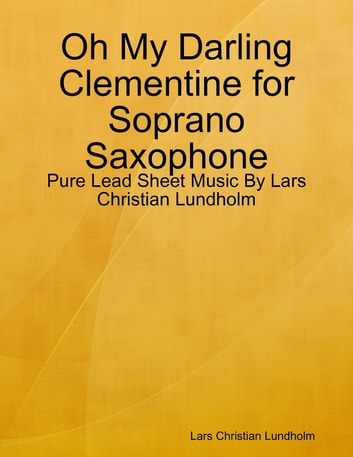 Oh My Darling Clementine for Soprano Saxophone - Pure Lead Sheet Music By Lars Christian Lundholm ebook by Lars Christian Lundholm