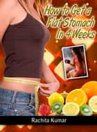 How To Get a Flat Stomach in Four Weeks ebook by Rachita Kumar