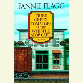 Fried Green Tomatoes At The Whistle Stop Cafe Audiobook By Fannie