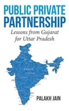 Public Private Partnership- - Lessons from Gujarat for Uttar Pradesh ebook by Palakh Jain
