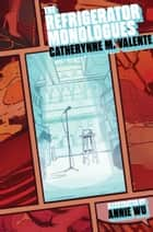 The Refrigerator Monologues ebook by Catherynne M. Valente, Annie Wu