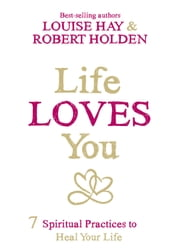 Life Loves You - 7 Spiritual Practices to Heal Your Life ebook by Louise Hay,Robert Holden