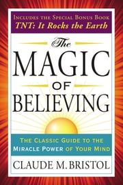 The Magic of Believing - The Classic Guide to the Miracle Power of Your Mind ebook by Claude Bristol