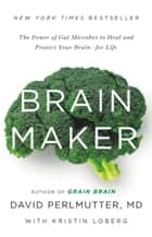 Brain Maker - The Power of Gut Microbes to Heal and Protect Your Brain for Life ebook by Kristin Loberg, David Perlmutter, MD