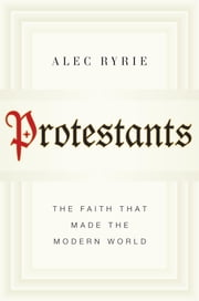 Protestants - The Faith That Made the Modern World ebook by Alec Ryrie
