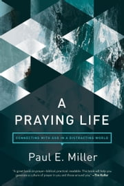 A Praying Life - Connecting with God in a Distracting World ebook by Paul E. Miller, David Powlison