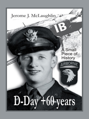 D-Day +60 Years - A Small Piece of History ebook by Jerome J. McLaughlin