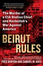Beirut Rules - The Murder of a CIA Station Chief and Hezbollah's War Against America eBook by Fred Burton, Samuel Katz