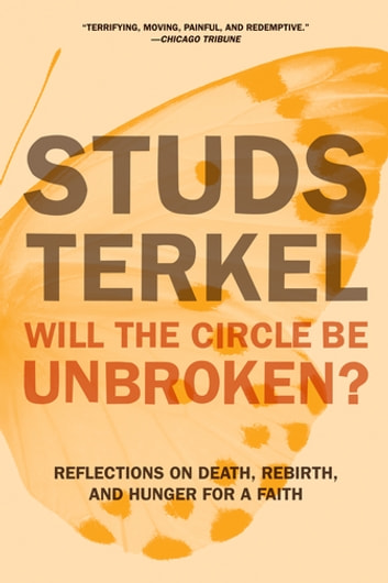 Will the Circle Be Unbroken? - Reflections on Death, Rebirth, and Hunger for a Faith ebook by Studs Terkel