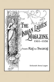 The Indian Ladies' Magazine, 1901–1938 - From Raj to Swaraj ebook by Deborah Anna Logan