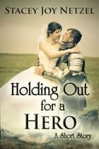 Holding Out For a Hero ebook by Stacey Joy Netzel