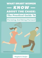 What Smart Women Know About The Chase - The Practical Guide To Pursuing And Being Pursued ebook by Magda B. Brajer,Kimberley Humphries