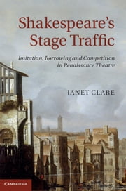 Shakespeare's Stage Traffic - Imitation, Borrowing and Competition in Renaissance Theatre ebook by Janet Clare