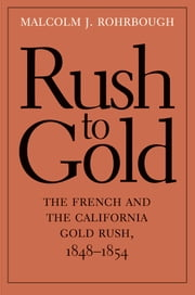 Rush to Gold - The French and the California Gold Rush, 1848-1854 ebook by Malcolm J. Rohrbough