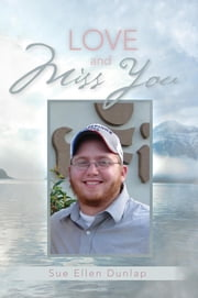 Love and Miss You - The Story of My Son Michael's Courageous Battle with Brain Cancer ebook by Sue Ellen Dunlap
