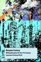 Resume Factory: Writing Resumes for the 21st Century ebook by Lawrence Peterson