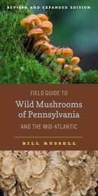 Field Guide to Wild Mushrooms of Pennsylvania and the Mid-Atlantic - Revised and Expanded Edition ebook by Bill Russell